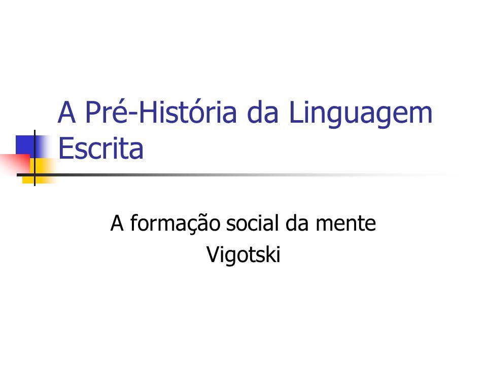 A Pré-História da Linguagem Escrita A formação social da mente Vigotski
