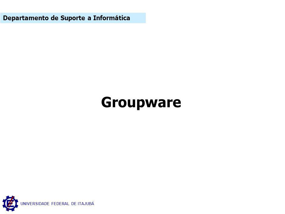 UNIVERSIDADE FEDERAL DE ITAJUBÁ Groupware Departamento de Suporte a Informática