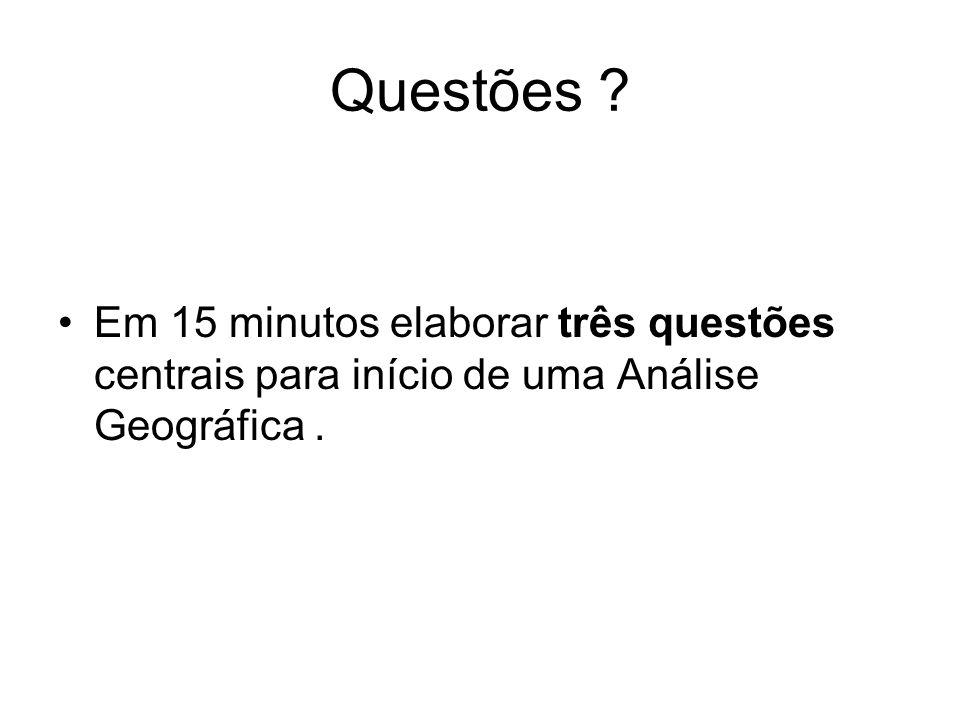 Questões ? Em 15 minutos elaborar três questões centrais para início de uma Análise Geográfica.