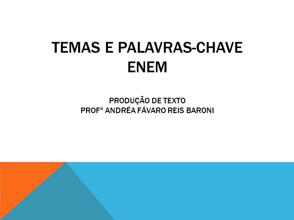TEMAS E PALAVRAS-CHAVE ENEM PRODUÇÃO DE TEXTO PROFª ANDRÉA FÁVARO REIS BARONI