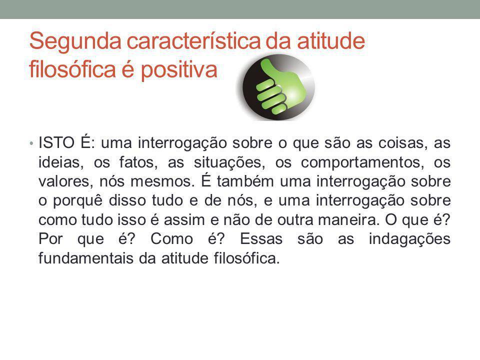 Segunda característica da atitude filosófica é positiva ISTO É: uma interrogação sobre o que são as coisas, as ideias, os fatos, as situações, os comportamentos, os valores, nós mesmos.