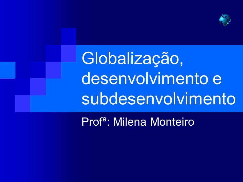 Globalização, desenvolvimento e subdesenvolvimento Profª: Milena Monteiro
