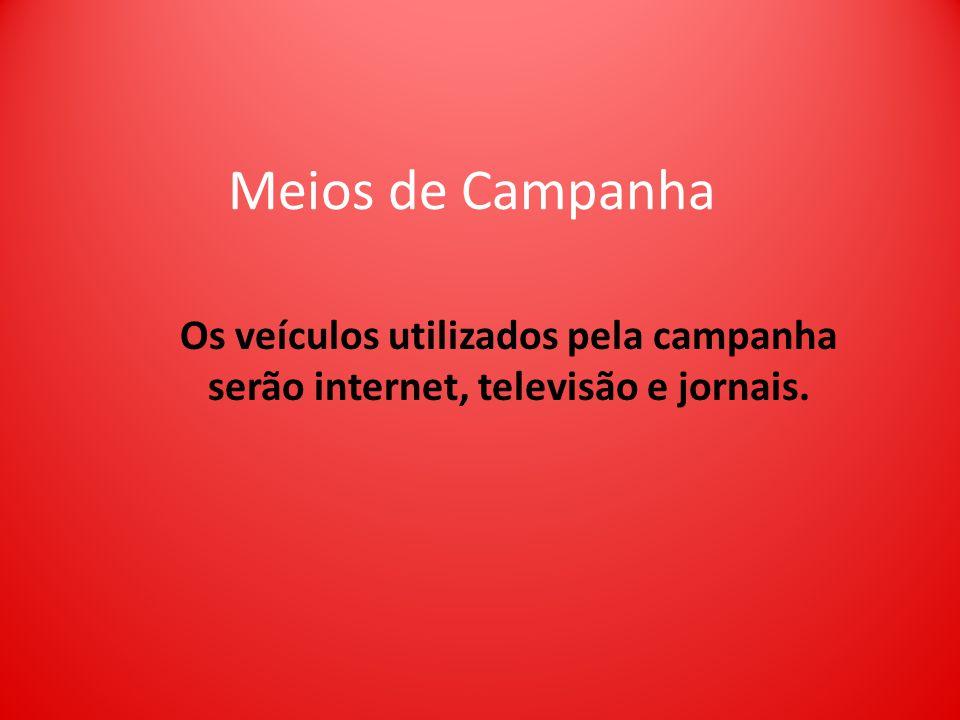 Meios de Campanha Os veículos utilizados pela campanha serão internet, televisão e jornais.