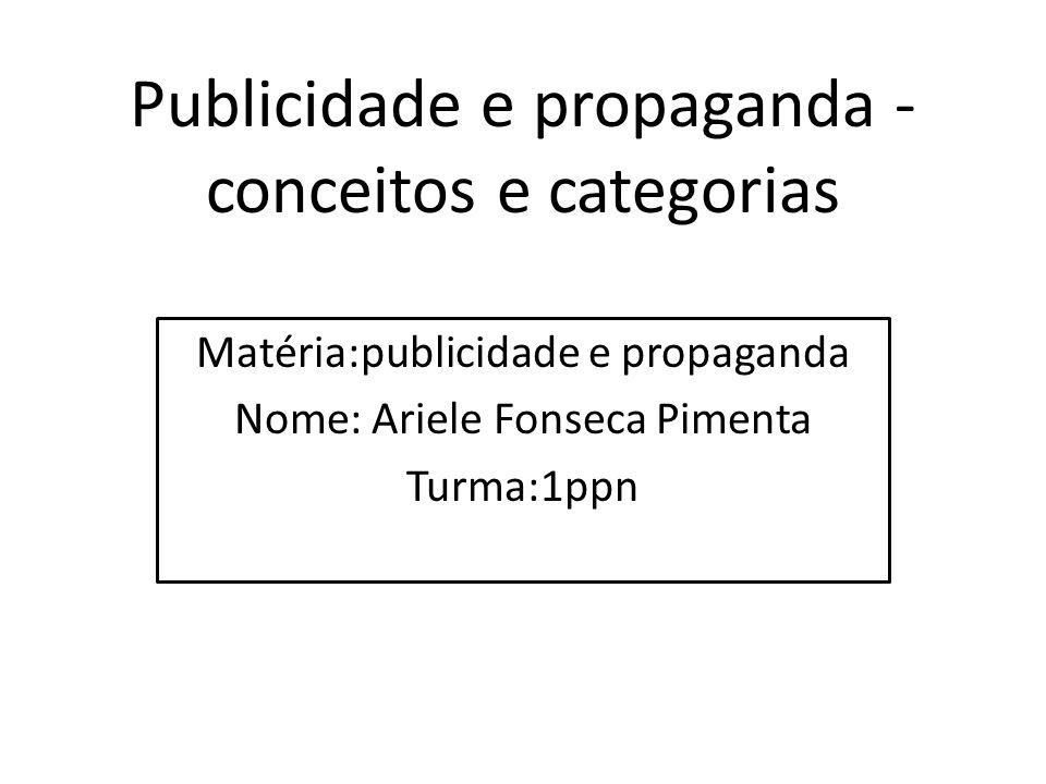 Publicidade e propaganda - conceitos e categorias Matéria:publicidade e propaganda Nome: Ariele Fonseca Pimenta Turma:1ppn