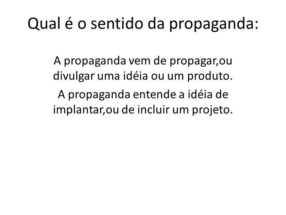 Qual é o sentido da propaganda: A propaganda vem de propagar,ou divulgar uma idéia ou um produto. A propaganda entende a idéia de implantar,ou de incl
