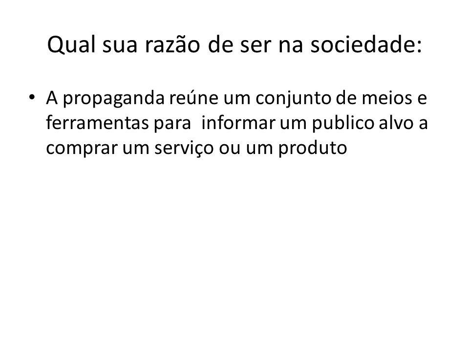 Qual sua razão de ser na sociedade: A propaganda reúne um conjunto de meios e ferramentas para informar um publico alvo a comprar um serviço ou um pro