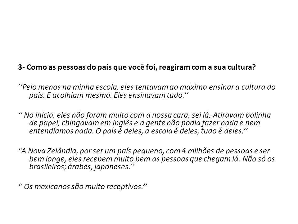 3- Como as pessoas do país que você foi, reagiram com a sua cultura? Pelo menos na minha escola, eles tentavam ao máximo ensinar a cultura do país. E