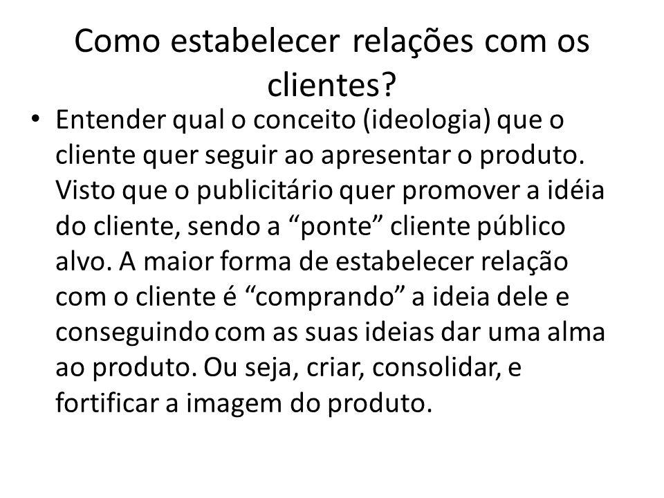 Como estabelecer relações com os clientes? Entender qual o conceito (ideologia) que o cliente quer seguir ao apresentar o produto. Visto que o publici