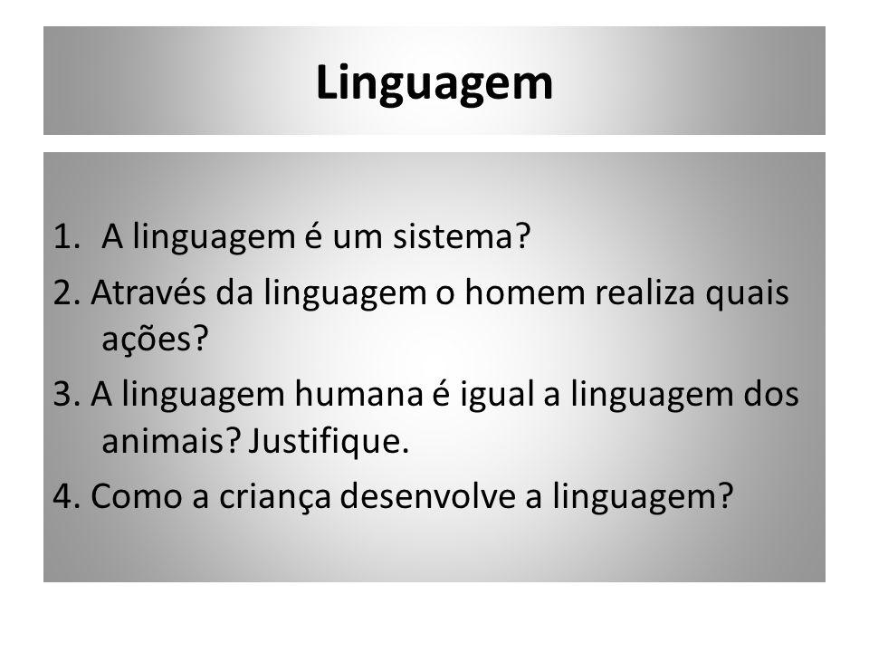 Linguagem 1.A linguagem é um sistema? 2. Através da linguagem o homem realiza quais ações? 3. A linguagem humana é igual a linguagem dos animais? Just