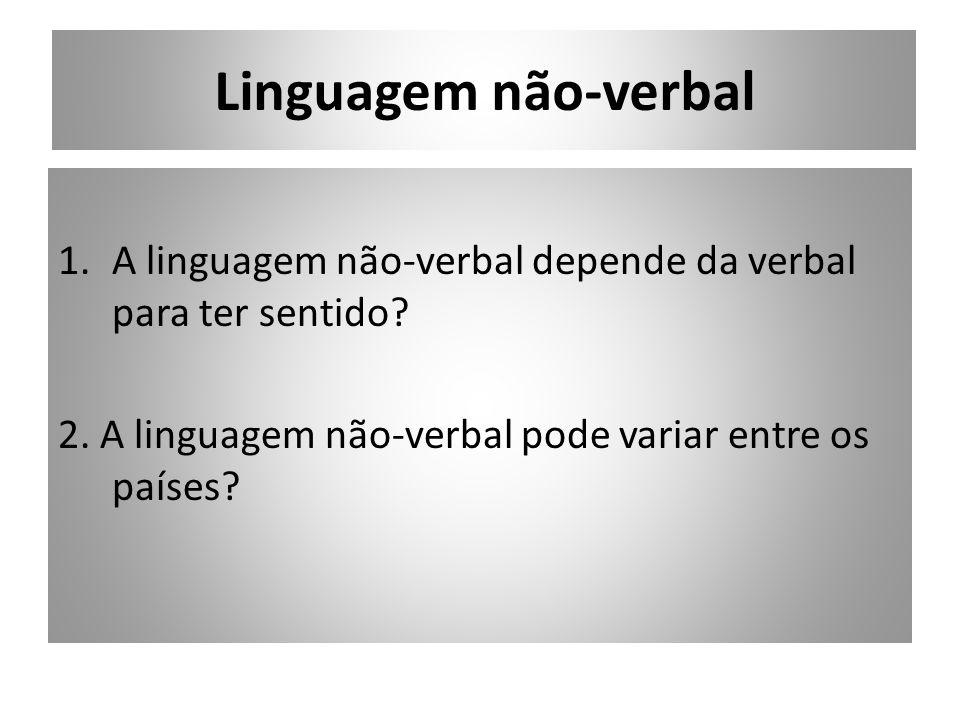 Linguagem não-verbal 1.A linguagem não-verbal depende da verbal para ter sentido? 2. A linguagem não-verbal pode variar entre os países?