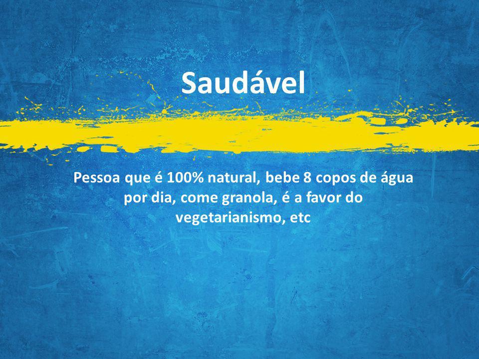 Pessoa que é 100% natural, bebe 8 copos de água por dia, come granola, é a favor do vegetarianismo, etc Saudável