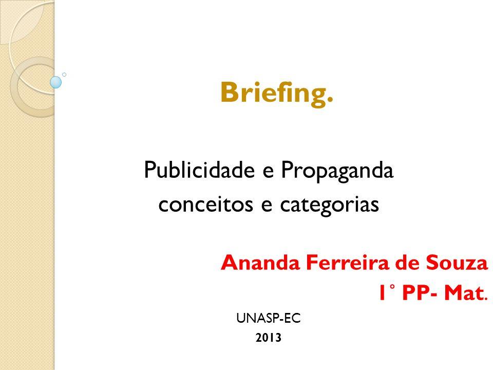 Briefing. Publicidade e Propaganda conceitos e categorias Ananda Ferreira de Souza 1˚ PP- Mat. UNASP-EC 2013