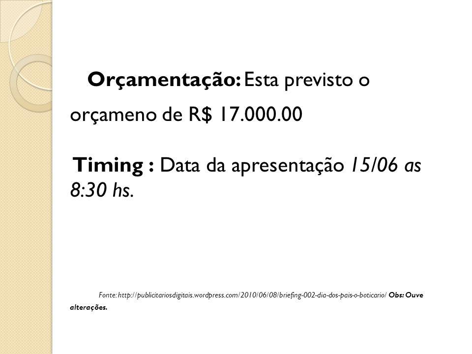 Orçamentação: Esta previsto o orçameno de R$ 17.000.00 Timing : Data da apresentação 15/06 as 8:30 hs. Fonte: http://publicitariosdigitais.wordpress.c