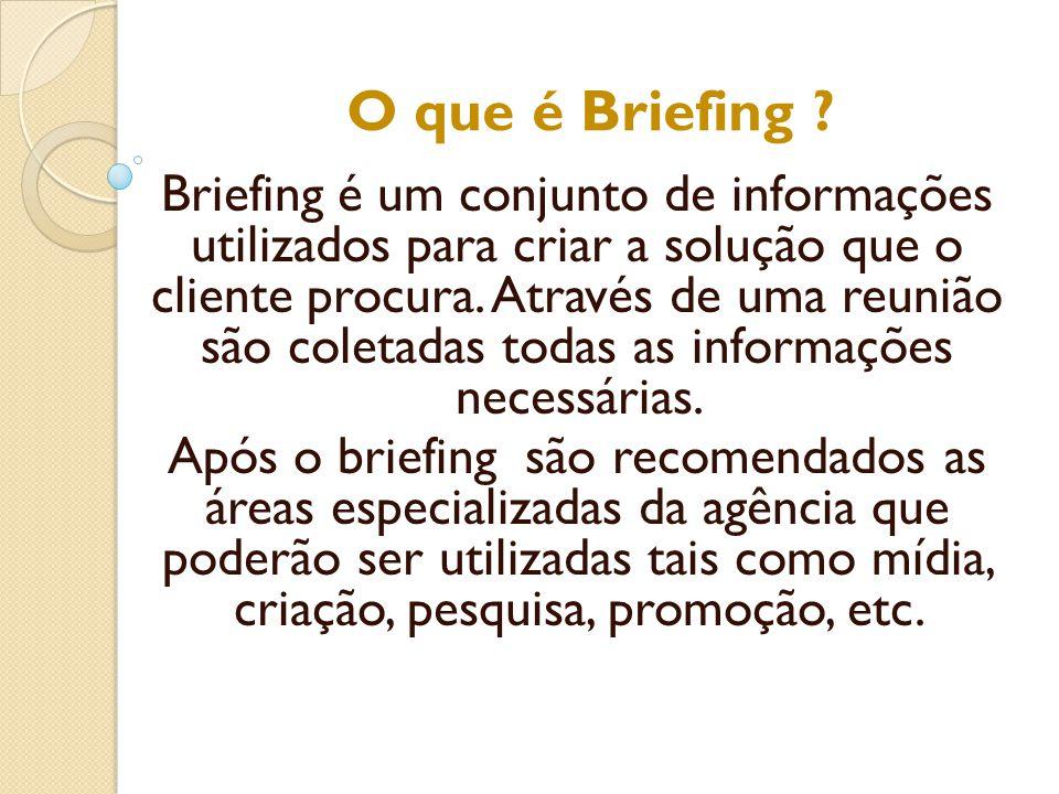 O que é Briefing ? Briefing é um conjunto de informações utilizados para criar a solução que o cliente procura. Através de uma reunião são coletadas t