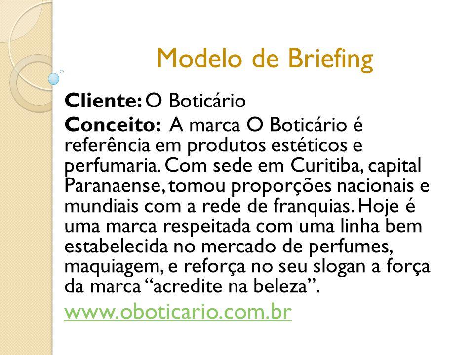 Modelo de Briefing Cliente: O Boticário Conceito: A marca O Boticário é referência em produtos estéticos e perfumaria. Com sede em Curitiba, capital P