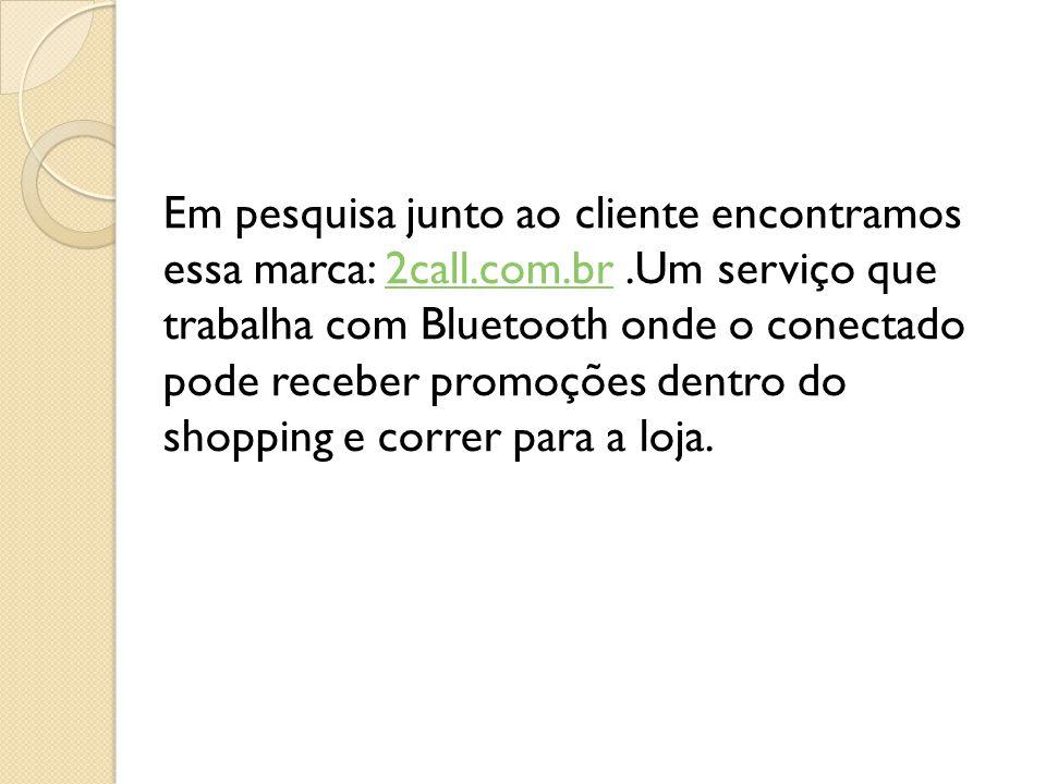 Em pesquisa junto ao cliente encontramos essa marca: 2call.com.br.Um serviço que trabalha com Bluetooth onde o conectado pode receber promoções dentro