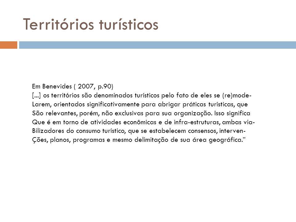 Territórios turísticos Em Benevides ( 2007, p.90) [...] os territórios são denominados turísticos pelo fato de eles se (re)mode- Larem, orientados sig