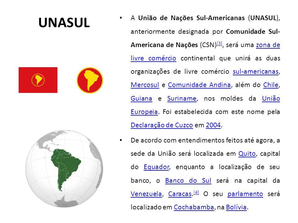 UNASUL A União de Nações Sul-Americanas (UNASUL), anteriormente designada por Comunidade Sul- Americana de Nações (CSN) [3], será uma zona de livre comércio continental que unirá as duas organizações de livre comércio sul-americanas, Mercosul e Comunidade Andina, além do Chile, Guiana e Suriname, nos moldes da União Europeia.
