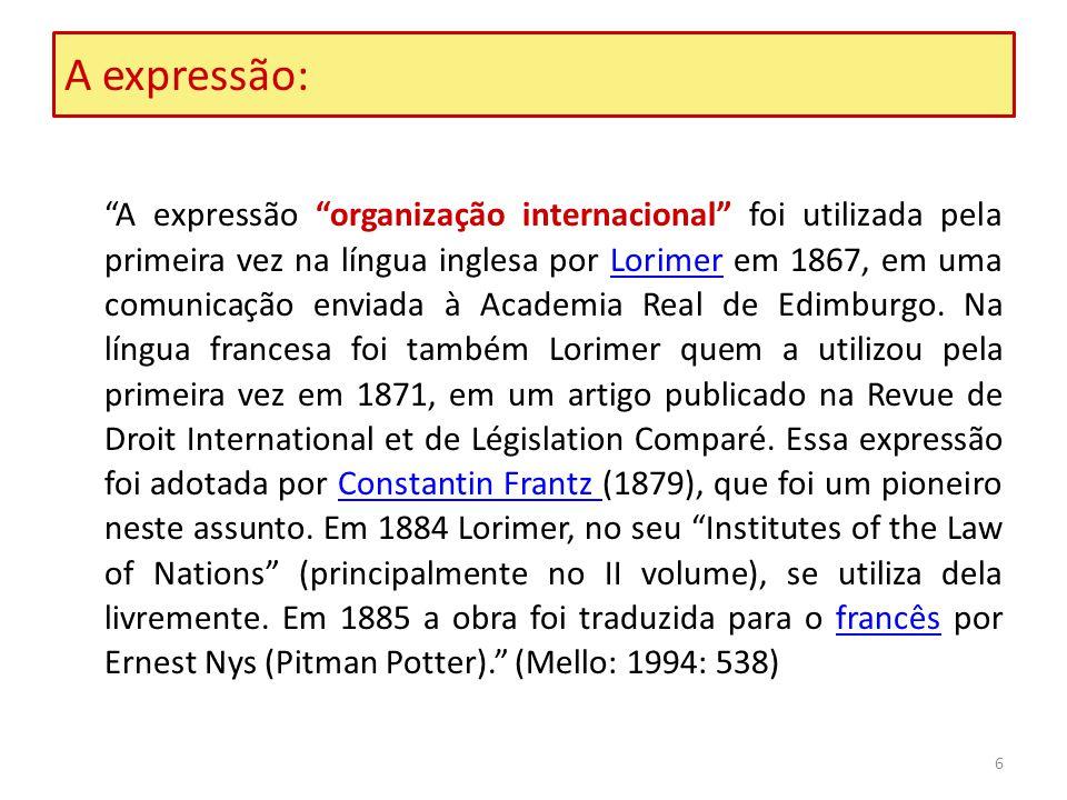 6 A expressão: A expressão organização internacional foi utilizada pela primeira vez na língua inglesa por Lorimer em 1867, em uma comunicação enviada à Academia Real de Edimburgo.