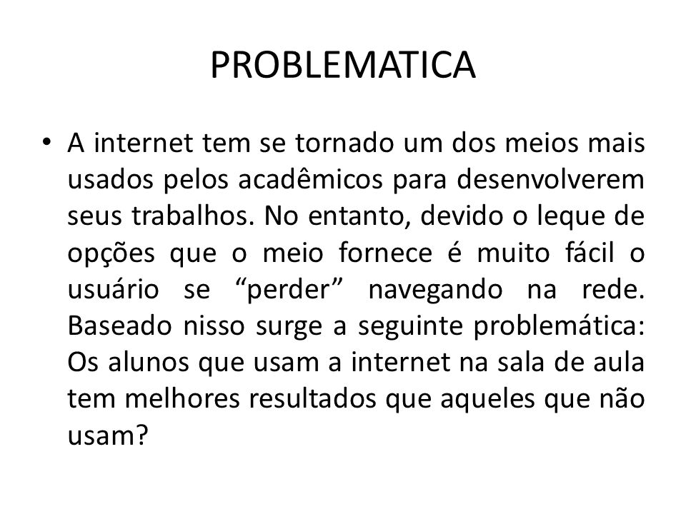 PROBLEMATICA A internet tem se tornado um dos meios mais usados pelos acadêmicos para desenvolverem seus trabalhos. No entanto, devido o leque de opçõ