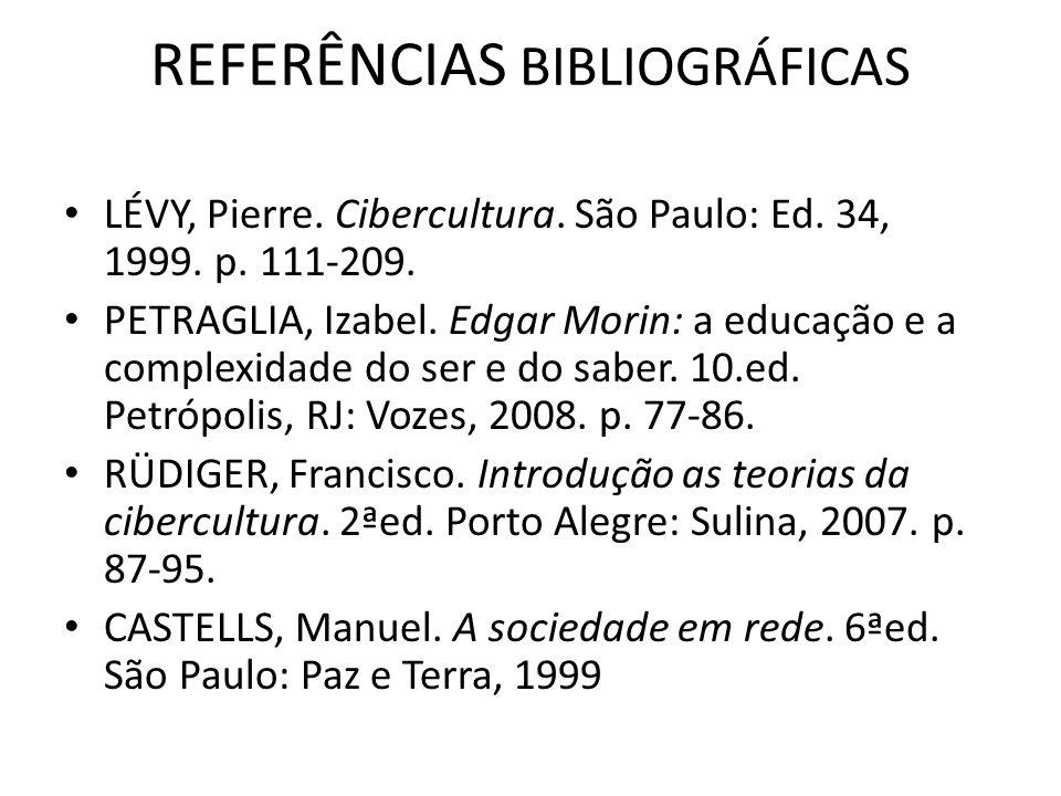 REFERÊNCIAS BIBLIOGRÁFICAS LÉVY, Pierre. Cibercultura. São Paulo: Ed. 34, 1999. p. 111-209. PETRAGLIA, Izabel. Edgar Morin: a educação e a complexidad