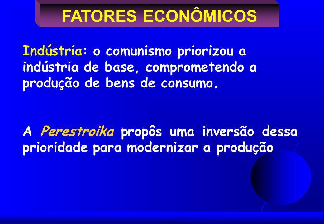 FATORES ECONÔMICOS Indústria: o comunismo priorizou a indústria de base, comprometendo a produção de bens de consumo.