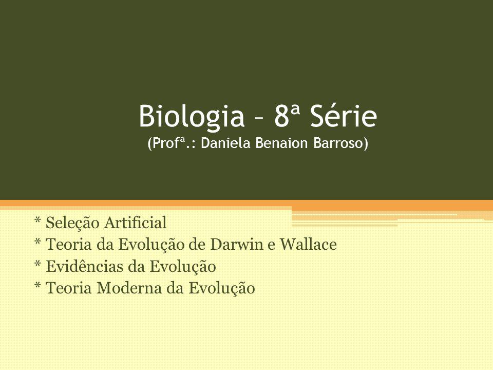 Biologia – 8ª Série (Profª.: Daniela Benaion Barroso) * Seleção Artificial * Teoria da Evolução de Darwin e Wallace * Evidências da Evolução * Teoria Moderna da Evolução