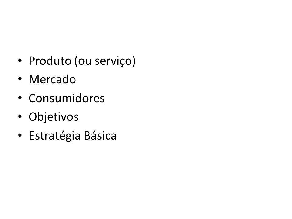 Produto (ou serviço) Mercado Consumidores Objetivos Estratégia Básica