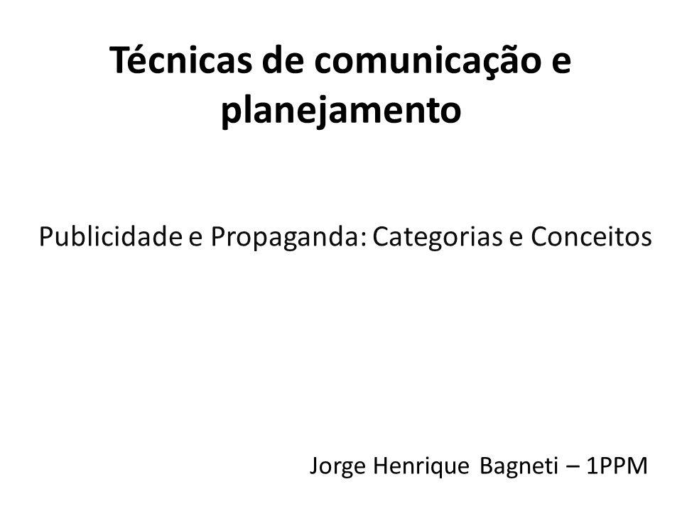 Técnicas de comunicação e planejamento Publicidade e Propaganda: Categorias e Conceitos Jorge Henrique Bagneti – 1PPM