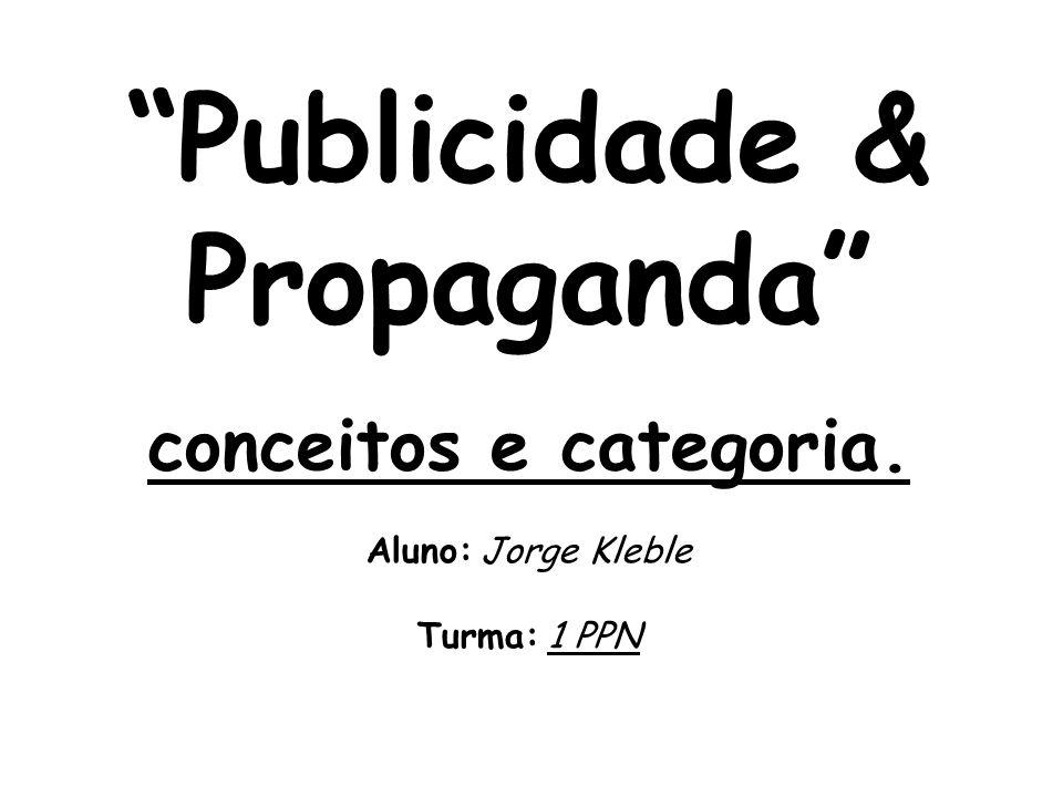 Publicidade & Propaganda conceitos e categoria. Aluno: Jorge Kleble Turma: 1 PPN