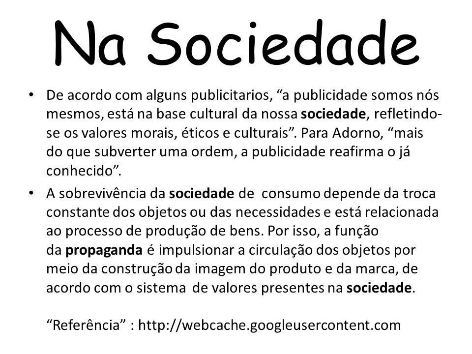 Na Sociedade De acordo com alguns publicitarios, a publicidade somos nós mesmos, está na base cultural da nossa sociedade, refletindo- se os valores m