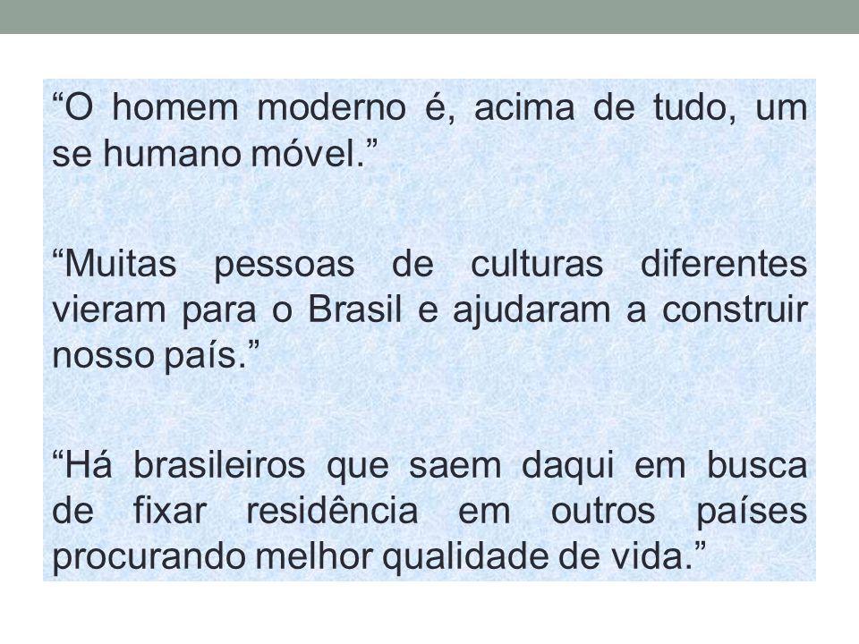 O homem moderno é, acima de tudo, um se humano móvel. Muitas pessoas de culturas diferentes vieram para o Brasil e ajudaram a construir nosso país. Há