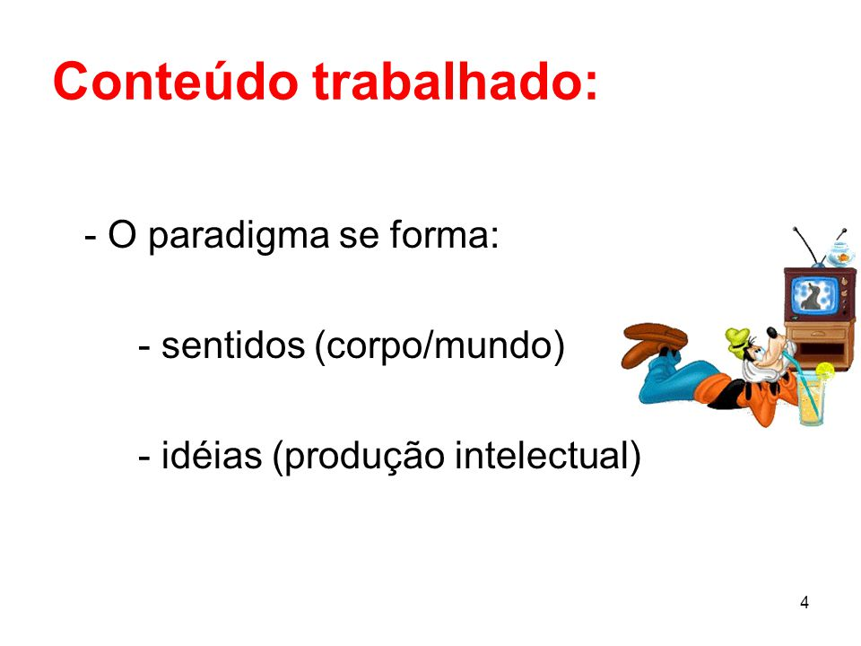 4 Conteúdo trabalhado: - O paradigma se forma: - sentidos (corpo/mundo) - idéias (produção intelectual)