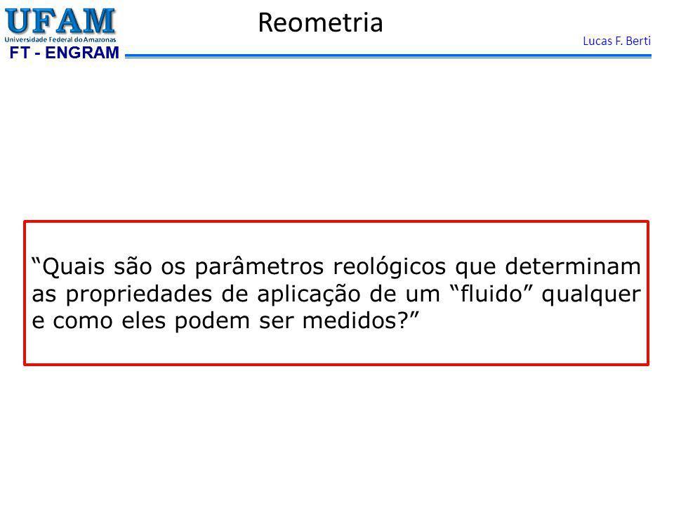 FT - ENGRAM Lucas F. Berti Reometria Quais são os parâmetros reológicos que determinam as propriedades de aplicação de um fluido qualquer e como eles