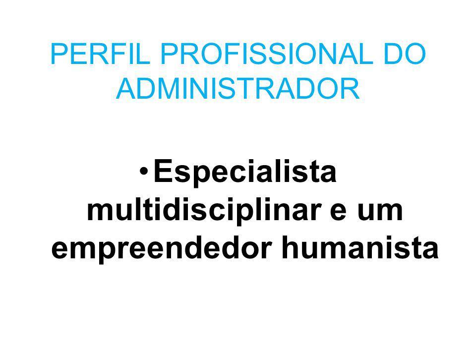 PERFIL PROFISSIONAL DO ADMINISTRADOR Especialista multidisciplinar e um empreendedor humanista
