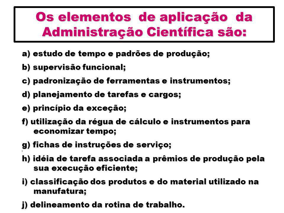 Os elementos de aplicação da Administração Científica são: a) estudo de tempo e padrões de produção; b) supervisão funcional; c) padronização de ferra