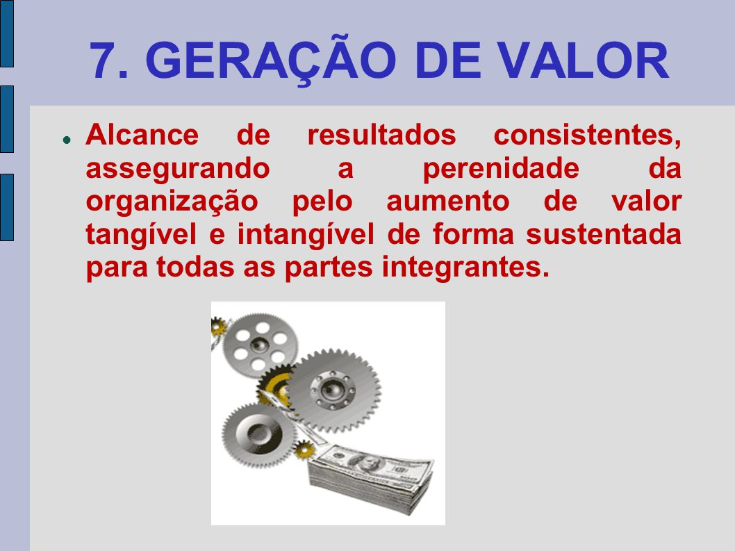 7. GERAÇÃO DE VALOR Alcance de resultados consistentes, assegurando a perenidade da organização pelo aumento de valor tangível e intangível de forma s