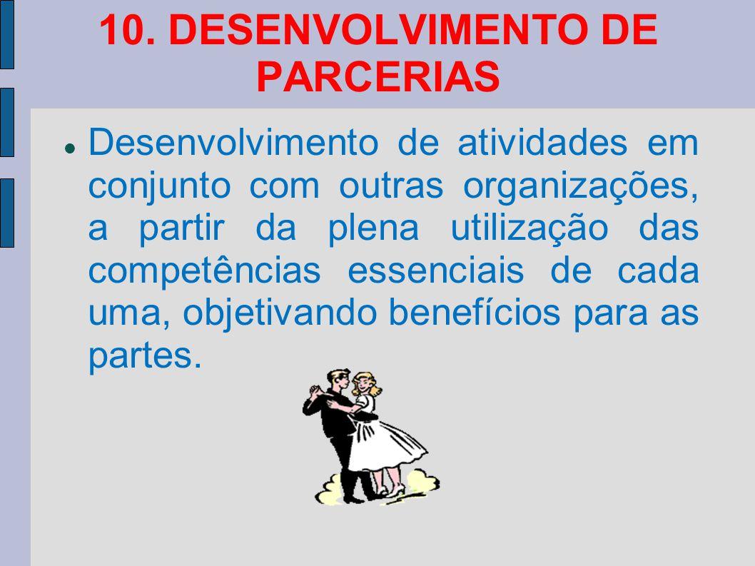 10. DESENVOLVIMENTO DE PARCERIAS Desenvolvimento de atividades em conjunto com outras organizações, a partir da plena utilização das competências esse