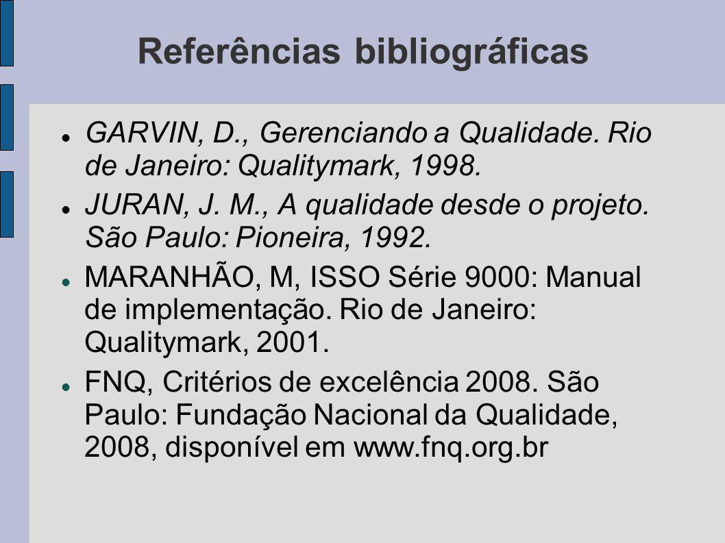 Referências bibliográficas GARVIN, D., Gerenciando a Qualidade. Rio de Janeiro: Qualitymark, 1998. JURAN, J. M., A qualidade desde o projeto. São Paul