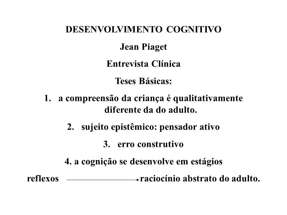 DESENVOLVIMENTO COGNITIVO Jean Piaget Entrevista Clínica Teses Básicas: 1.a compreensão da criança é qualitativamente diferente da do adulto. 2.sujeit
