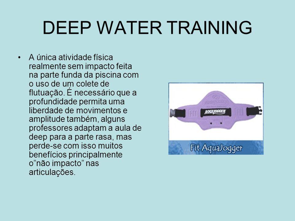 DEEP WATER TRAINING A única atividade física realmente sem impacto feita na parte funda da piscina com o uso de um colete de flutuação. É necessário q