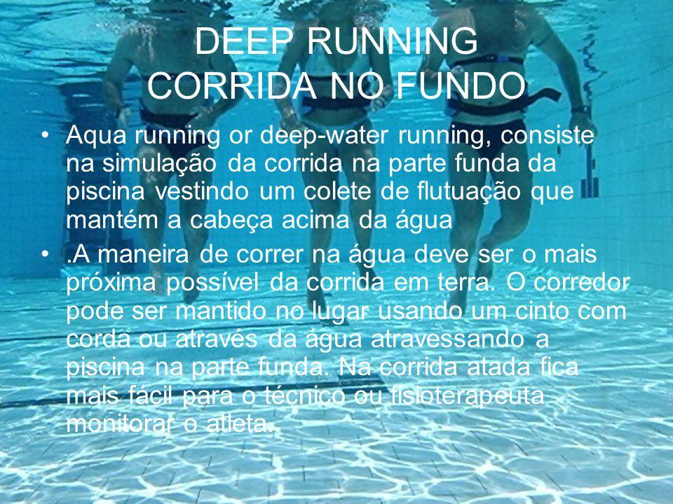 DEEP RUNNING CORRIDA NO FUNDO Aqua running or deep-water running, consiste na simulação da corrida na parte funda da piscina vestindo um colete de flu
