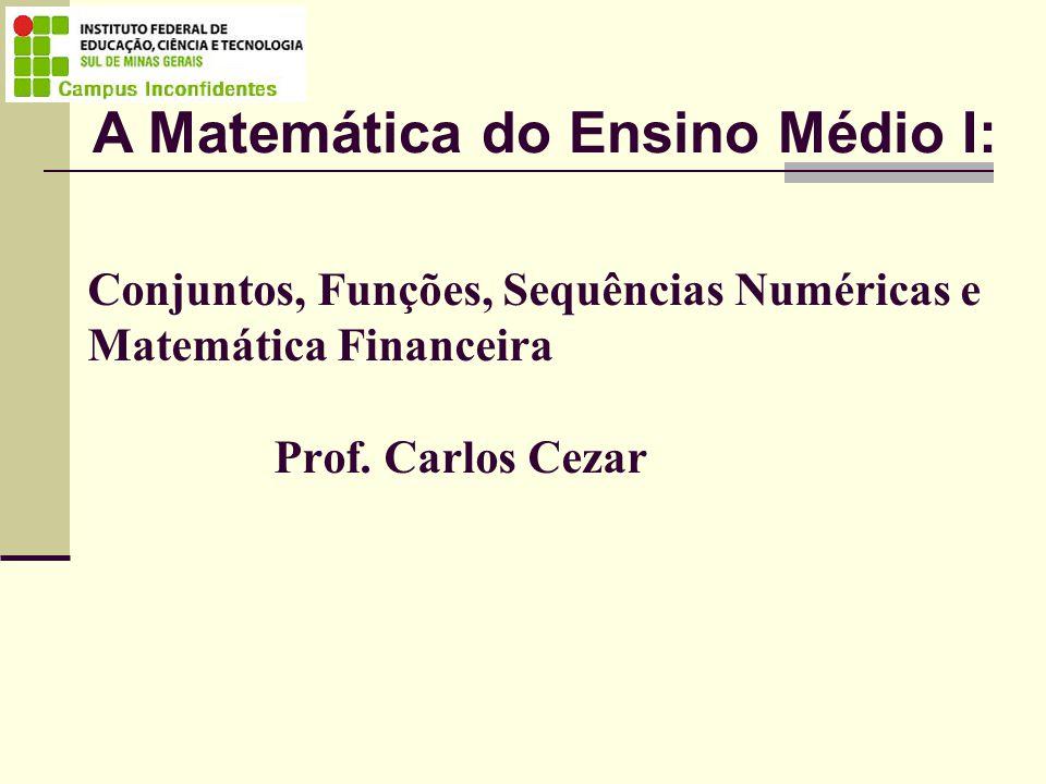 Conjuntos, Funções, Sequências Numéricas e Matemática Financeira Prof. Carlos Cezar A Matemática do Ensino Médio I: