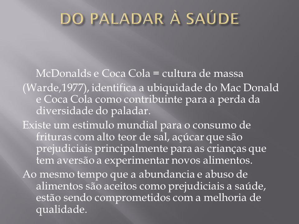 McDonalds e Coca Cola = cultura de massa (Warde,1977), identifica a ubiquidade do Mac Donald e Coca Cola como contribuinte para a perda da diversidade do paladar.