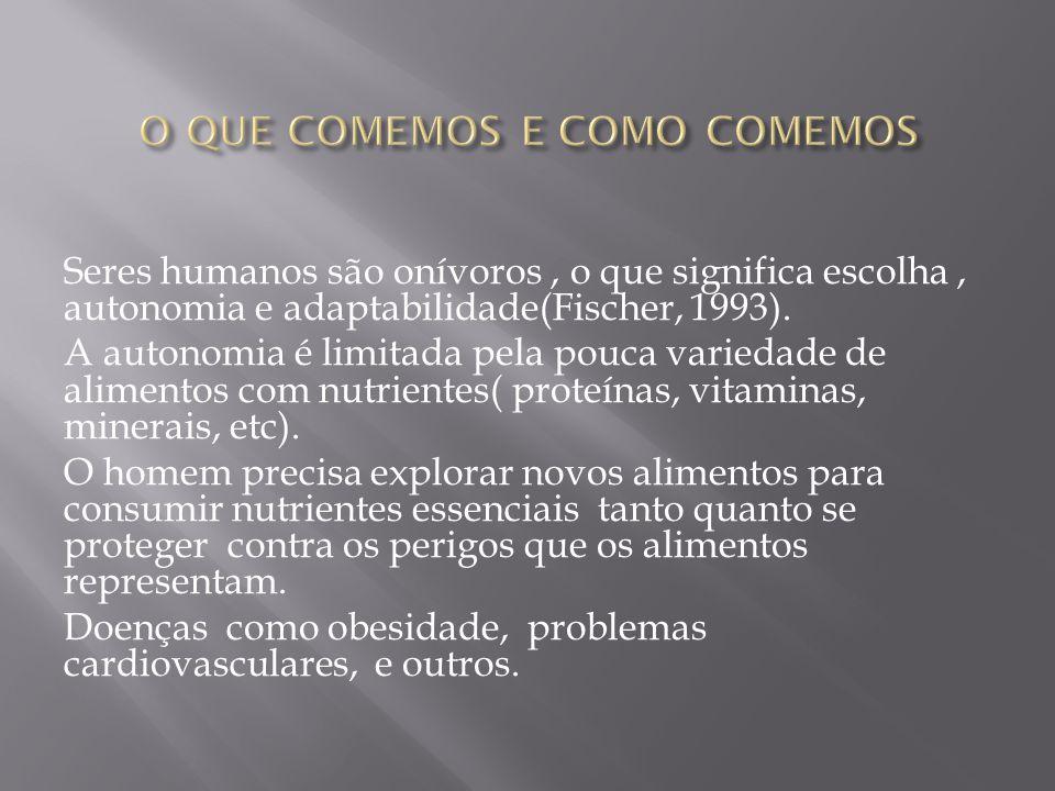 Seres humanos são onívoros, o que significa escolha, autonomia e adaptabilidade(Fischer, 1993).