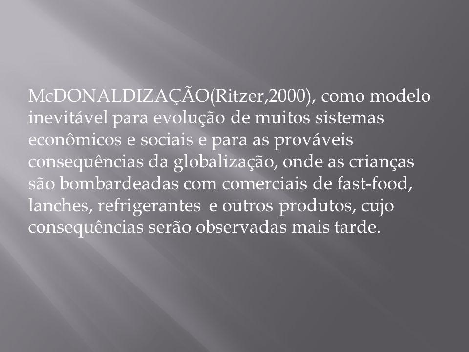 McDONALDIZAÇÃO(Ritzer,2000), como modelo inevitável para evolução de muitos sistemas econômicos e sociais e para as prováveis consequências da globalização, onde as crianças são bombardeadas com comerciais de fast-food, lanches, refrigerantes e outros produtos, cujo consequências serão observadas mais tarde.