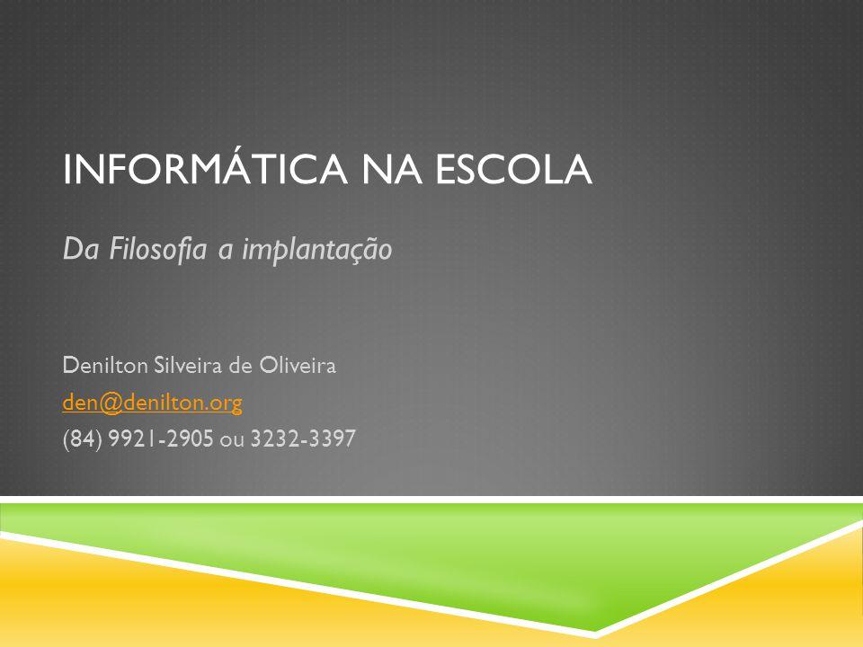 INFORMÁTICA NA ESCOLA Da Filosofia a implantação Denilton Silveira de Oliveira den@denilton.org (84) 9921-2905 ou 3232-3397