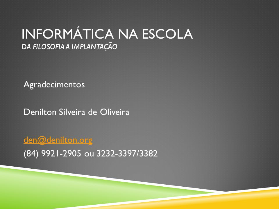 INFORMÁTICA NA ESCOLA DA FILOSOFIA A IMPLANTAÇÃO Agradecimentos Denilton Silveira de Oliveira den@denilton.org (84) 9921-2905 ou 3232-3397/3382
