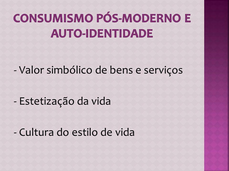 - Valor simbólico de bens e serviços - Estetização da vida - Cultura do estilo de vida