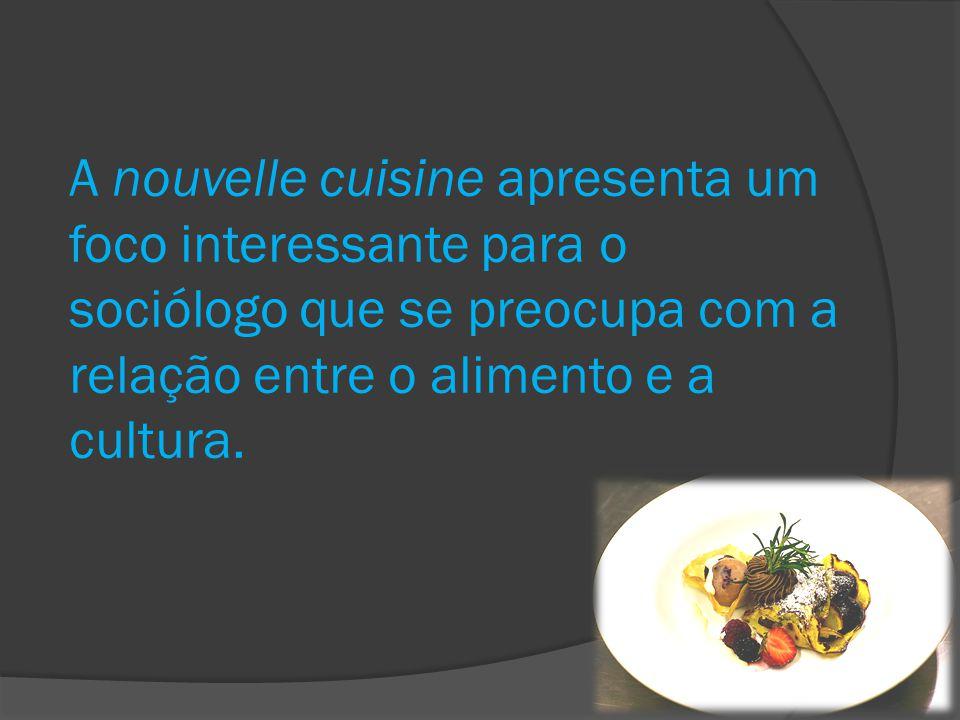 A nouvelle cuisine apresenta um foco interessante para o sociólogo que se preocupa com a relação entre o alimento e a cultura.